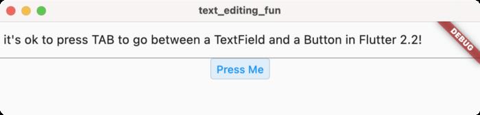 Flutter 2.2 可在按键事件于 widget 层次结构内向上传播的过程中将其取消;例如,您可以将 TAB 键用于将焦点从 TextField 切换到其他元素
